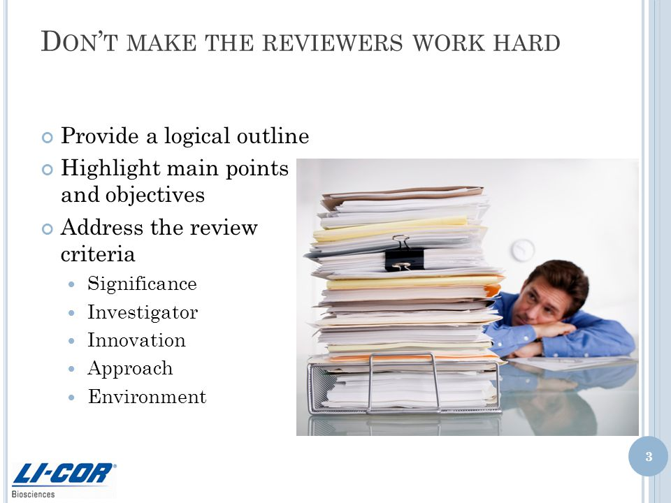 D ON ' T MAKE THE REVIEWERS WORK HARD Provide a logical outline Highlight main points and objectives Address the review criteria Significance Investigator Innovation Approach Environment 3
