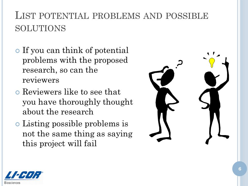 L IST POTENTIAL PROBLEMS AND POSSIBLE SOLUTIONS If you can think of potential problems with the proposed research, so can the reviewers Reviewers like to see that you have thoroughly thought about the research Listing possible problems is not the same thing as saying this project will fail 6