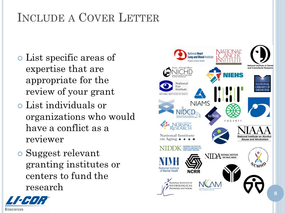 I NCLUDE A C OVER L ETTER List specific areas of expertise that are appropriate for the review of your grant List individuals or organizations who would have a conflict as a reviewer Suggest relevant granting institutes or centers to fund the research 8