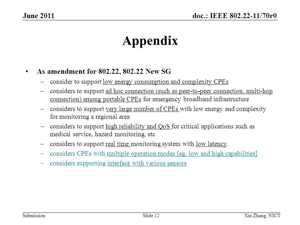 doc.: IEEE 802.22-11/70r0 Submission Appendix As amendment for 802.22, 802.22 New SG –consider to support low energy consumption and complexity CPEs –considers to support ad hoc connection (such as peer-to-peer connection, multi-hop connection) among portable CPEs for emergency broadband infrastructure –considers to support very large number of CPEs with low energy and complexity for monitoring a regional area –considers to support high reliability and QoS for critical applications such as medical service, hazard monitoring, etc –considers to support real time monitoring system with low latency.