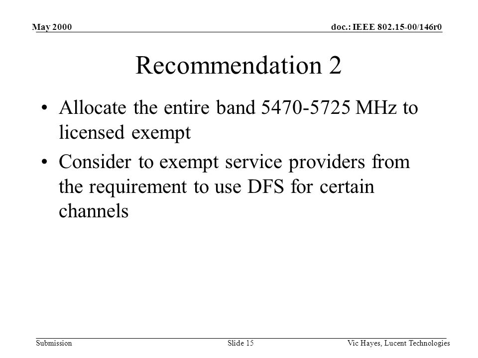doc.: IEEE 802.15-00/146r0 Submission May 2000 Vic Hayes, Lucent TechnologiesSlide 15 Recommendation 2 Allocate the entire band 5470-5725 MHz to licen