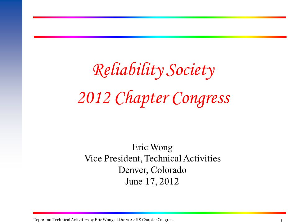 1111 Reliability Society 2012 Chapter Congress Eric Wong Vice President, Technical Activities Denver, Colorado June 17, 2012 Report on Technical Activ