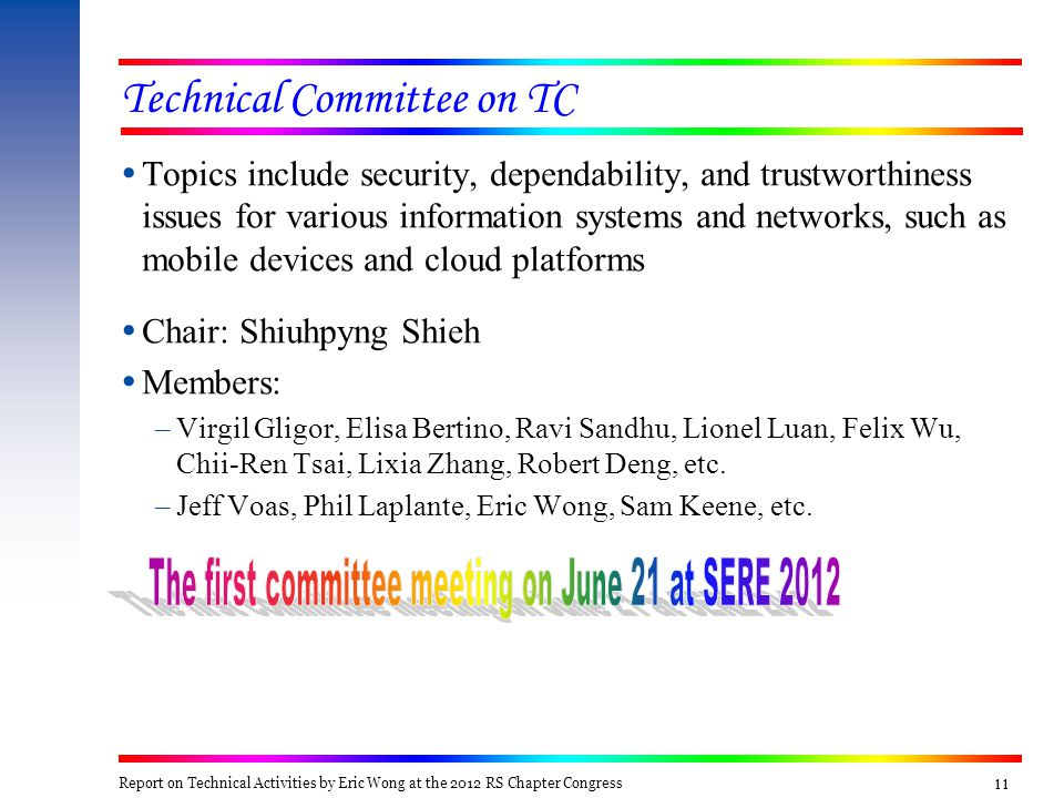 11 Technical Committee on TC  Topics include security, dependability, and trustworthiness issues for various information systems and networks, such as mobile devices and cloud platforms  Chair: Shiuhpyng Shieh  Members: –Virgil Gligor, Elisa Bertino, Ravi Sandhu, Lionel Luan, Felix Wu, Chii-Ren Tsai, Lixia Zhang, Robert Deng, etc.