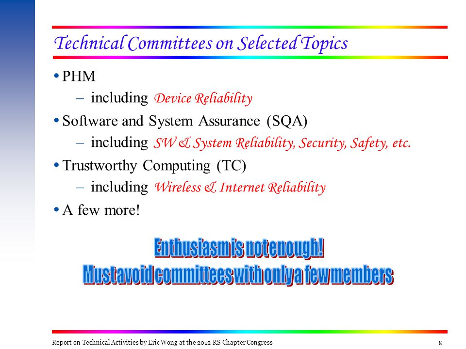 99 Technical Committee on PHM  Chair: TBD  Subcommittees & Coordinators –PHM System Engineering: Rex Sallade, Joe Childs, Eric Bechhoefer –PHM Devices/Sensors: David He, Rex Sallade, Michael Pecht –PHM Software/Logic/Reasoning: Jie (Peter) Liu, Maciej Zawodniok, Sreerupa (Rupa) Das –PHM Design Techniques & Algorithms: Pingfeng Wang, Eric Bechhoefer, Byeng Youn –Non-Destructive Evaluations (NDE): Yiming Deng –PHM Applications: Rex Sallade, Joe Childs, Eric Bechhoefer –Medical Diagnostic-Prognostic Equipment: Peter Ghavami –Electric Vehicle Prognostic Equipment: Pradeep Lall –Energy Generation PHM Based Equipment: Pradeep Ramuhalli, Leonard Bond, Eric Bechhoefer –PHM Research: Pradeep Lall, Michael Pecht, Maciej Zawodniok –Prognostics: Michael Pecht, Maciej Zawodniok, Rafael Gouriveau Report on Technical Activities by Eric Wong at the 2012 RS Chapter Congress
