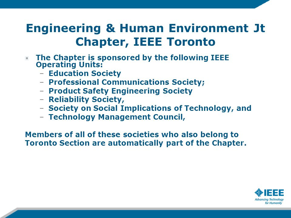 Engineering & Human Environment Jt Chapter, IEEE Toronto The Chapter is sponsored by the following IEEE Operating Units: –Education Society –Professional Communications Society; –Product Safety Engineering Society –Reliability Society, –Society on Social Implications of Technology, and –Technology Management Council, Members of all of these societies who also belong to Toronto Section are automatically part of the Chapter.