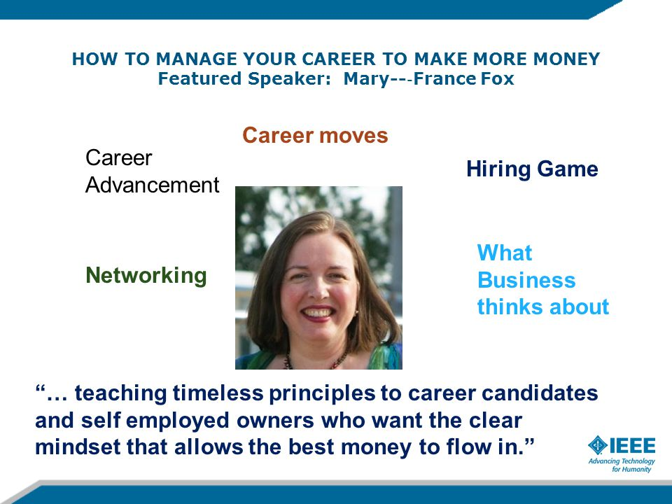 HOW TO MANAGE YOUR CAREER TO MAKE MORE MONEY Featured Speaker: Mary-- ‐ France Fox Career Advancement Hiring Game What Business thinks about Networking Career moves … teaching timeless principles to career candidates and self employed owners who want the clear mindset that allows the best money to flow in.