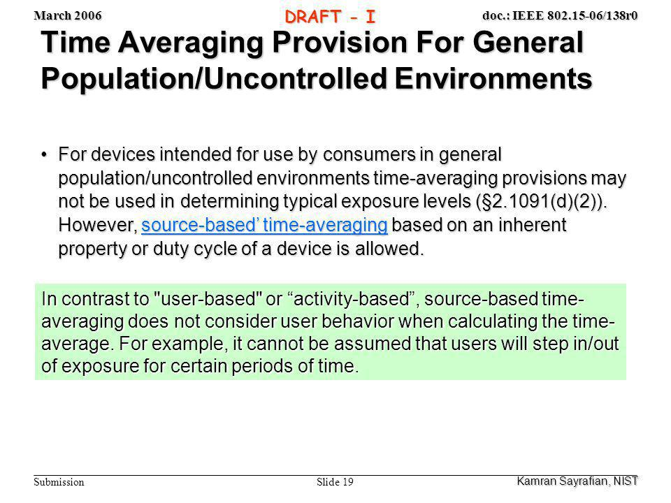 March 2006 Slide 19 doc.: IEEE 802.15-06/138r0 Submission DRAFT - I Time Averaging Provision For General Population/Uncontrolled Environments For devices intended for use by consumers in general population/uncontrolled environments time-averaging provisions may not be used in determining typical exposure levels (§2.1091(d)(2)).