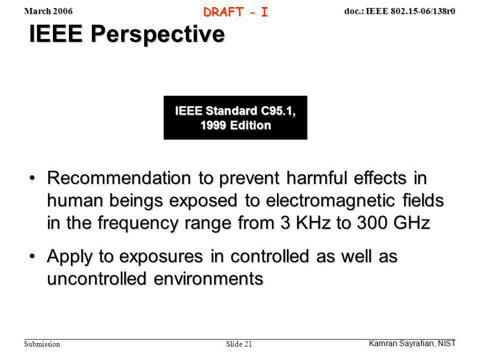March 2006 Slide 21 doc.: IEEE 802.15-06/138r0 Submission DRAFT - I IEEE Perspective Recommendation to prevent harmful effects in human beings exposed to electromagnetic fields in the frequency range from 3 KHz to 300 GHzRecommendation to prevent harmful effects in human beings exposed to electromagnetic fields in the frequency range from 3 KHz to 300 GHz Apply to exposures in controlled as well as uncontrolled environmentsApply to exposures in controlled as well as uncontrolled environments Kamran Sayrafian, NIST IEEE Standard C95.1, 1999 Edition
