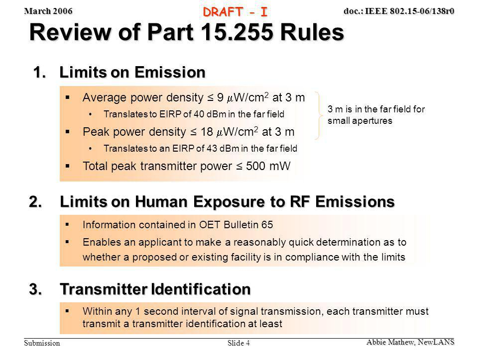 March 2006 Slide 25 doc.: IEEE 802.15-06/138r0 Submission DRAFT - I Summary (as of March 2006!) Kamran Sayrafian, NIST FCC GuidelinesIEEE Guidelines ControlledUncontrolledControlledUncontrolled Absolute MPE (mW/cm 2 ) 5110 Averaging Time (min) 6301.137 1 Limit on the Temporal Peak (mW/cm 2 ) None See Section 4.1.2 Parts f & g See Section 4.1.1 parts f & g Limit on the Spatial Peak (mW/cm 2 ) None 2 35.57 1 (Only for partial body exposure) 20 1 (Only for partial body exposure) 1 These numbers are as of March 2006.