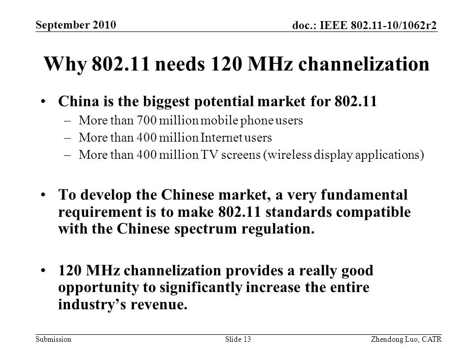 doc.: IEEE /1062r2 Submission Zhendong Luo, CATR September 2010 Why needs 120 MHz channelization China is the biggest potential market for –More than 700 million mobile phone users –More than 400 million Internet users –More than 400 million TV screens (wireless display applications) To develop the Chinese market, a very fundamental requirement is to make standards compatible with the Chinese spectrum regulation.