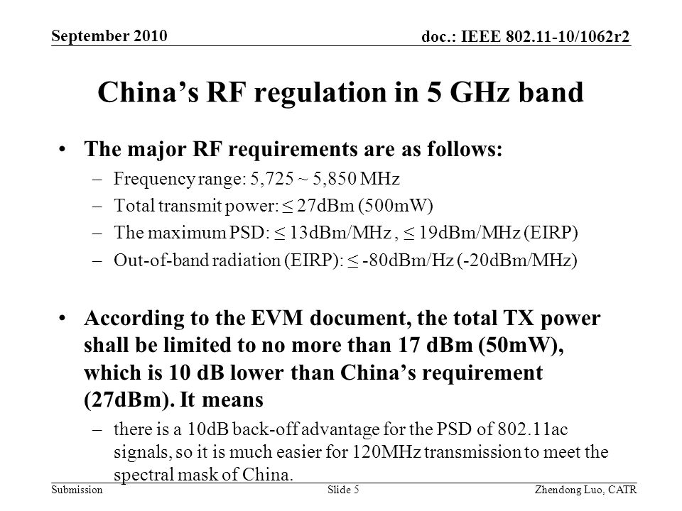 doc.: IEEE /1062r2 Submission Zhendong Luo, CATR September 2010 China's RF regulation in 5 GHz band The major RF requirements are as follows: –Frequency range: 5,725 ~ 5,850 MHz –Total transmit power: ≤ 27dBm (500mW) –The maximum PSD: ≤ 13dBm/MHz, ≤ 19dBm/MHz (EIRP) –Out-of-band radiation (EIRP): ≤ -80dBm/Hz (-20dBm/MHz) According to the EVM document, the total TX power shall be limited to no more than 17 dBm (50mW), which is 10 dB lower than China's requirement (27dBm).