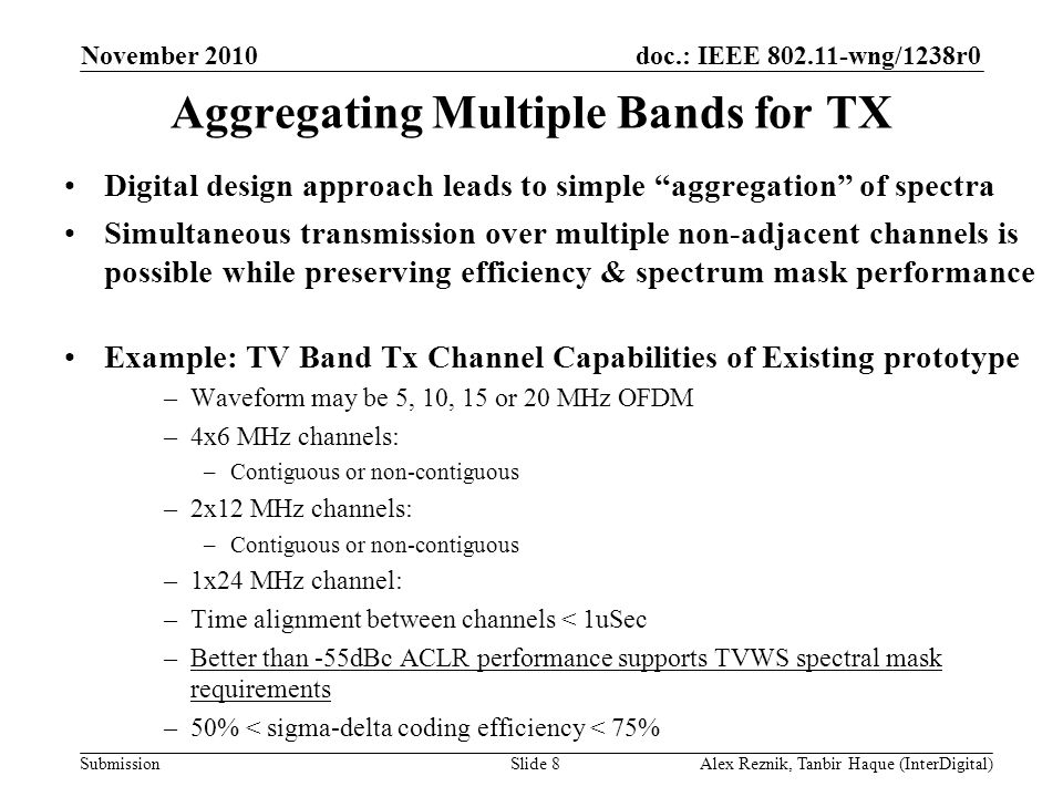doc.: IEEE wng/1238r0 Submission Aggregating Multiple Bands for TX Digital design approach leads to simple aggregation of spectra Simultaneous transmission over multiple non-adjacent channels is possible while preserving efficiency & spectrum mask performance Example: TV Band Tx Channel Capabilities of Existing prototype –Waveform may be 5, 10, 15 or 20 MHz OFDM –4x6 MHz channels: –Contiguous or non-contiguous –2x12 MHz channels: –Contiguous or non-contiguous –1x24 MHz channel: –Time alignment between channels < 1uSec –Better than -55dBc ACLR performance supports TVWS spectral mask requirements –50% < sigma-delta coding efficiency < 75% November 2010 Alex Reznik, Tanbir Haque (InterDigital)Slide 8