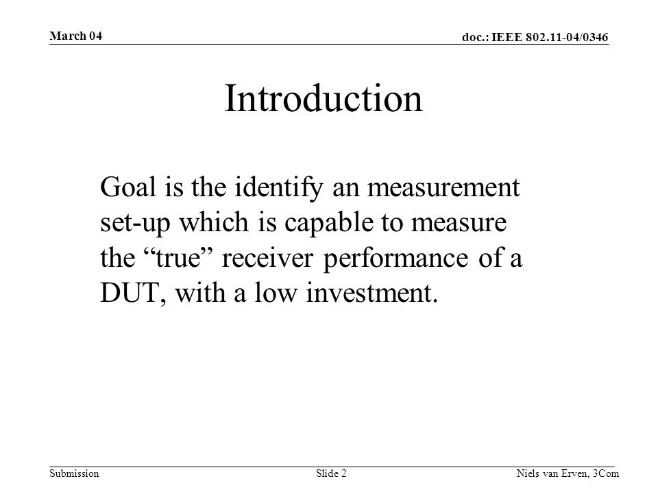 doc.: IEEE 802.11-04/0346 Submission March 04 Niels van Erven, 3ComSlide 2 Introduction Goal is the identify an measurement set-up which is capable to measure the true receiver performance of a DUT, with a low investment.
