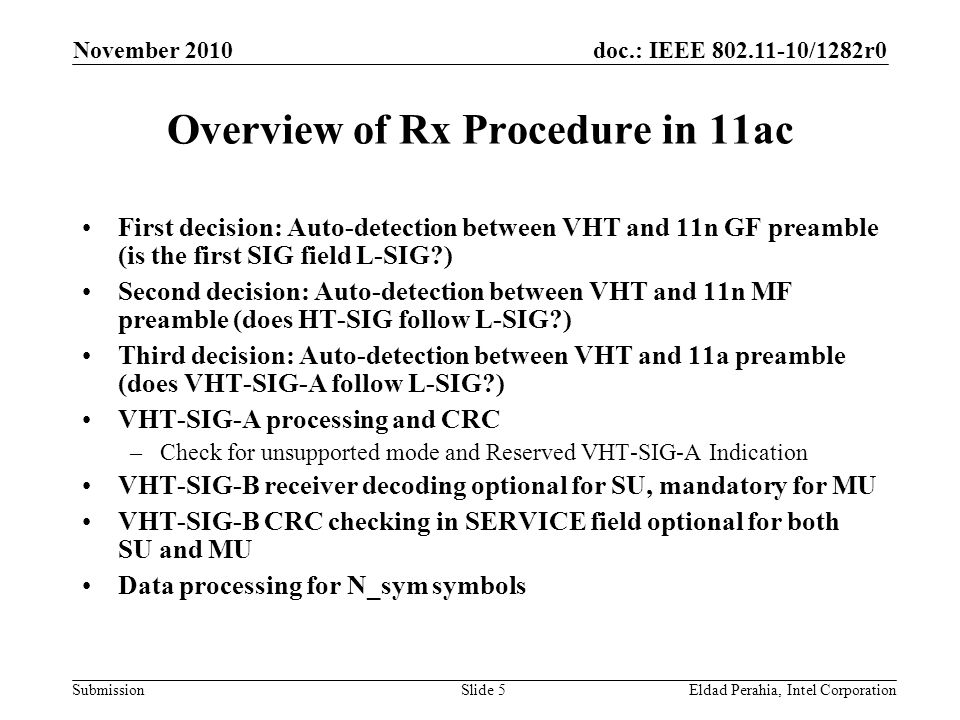 doc.: IEEE /1282r0 Submission November 2010 Eldad Perahia, Intel CorporationSlide 5 Overview of Rx Procedure in 11ac First decision: Auto-detection between VHT and 11n GF preamble (is the first SIG field L-SIG ) Second decision: Auto-detection between VHT and 11n MF preamble (does HT-SIG follow L-SIG ) Third decision: Auto-detection between VHT and 11a preamble (does VHT-SIG-A follow L-SIG ) VHT-SIG-A processing and CRC –Check for unsupported mode and Reserved VHT-SIG-A Indication VHT-SIG-B receiver decoding optional for SU, mandatory for MU VHT-SIG-B CRC checking in SERVICE field optional for both SU and MU Data processing for N_sym symbols