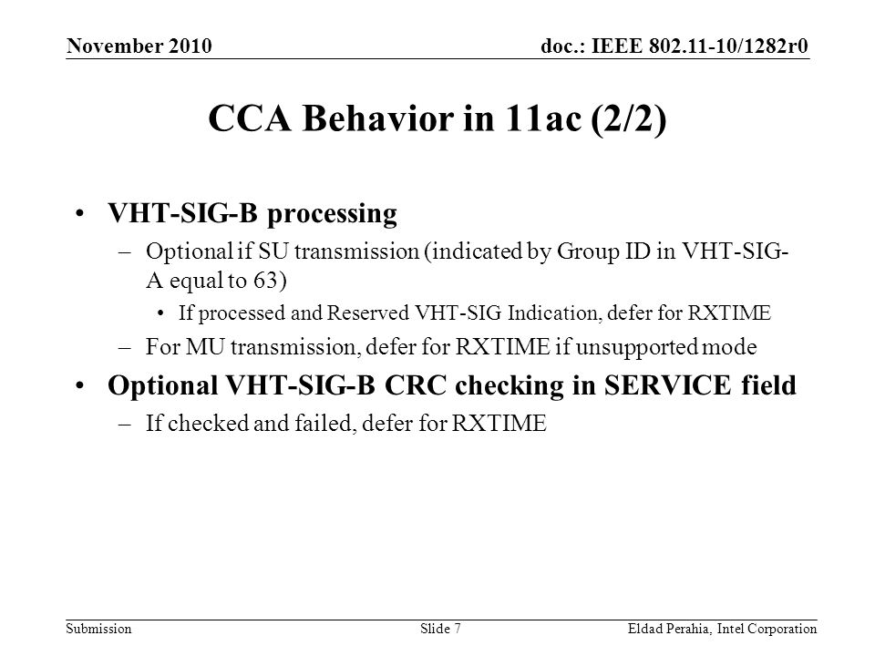 doc.: IEEE /1282r0 Submission November 2010 Eldad Perahia, Intel CorporationSlide 7 CCA Behavior in 11ac (2/2) VHT-SIG-B processing –Optional if SU transmission (indicated by Group ID in VHT-SIG- A equal to 63) If processed and Reserved VHT-SIG Indication, defer for RXTIME –For MU transmission, defer for RXTIME if unsupported mode Optional VHT-SIG-B CRC checking in SERVICE field –If checked and failed, defer for RXTIME