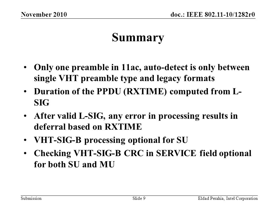 doc.: IEEE /1282r0 Submission November 2010 Eldad Perahia, Intel CorporationSlide 9 Summary Only one preamble in 11ac, auto-detect is only between single VHT preamble type and legacy formats Duration of the PPDU (RXTIME) computed from L- SIG After valid L-SIG, any error in processing results in deferral based on RXTIME VHT-SIG-B processing optional for SU Checking VHT-SIG-B CRC in SERVICE field optional for both SU and MU