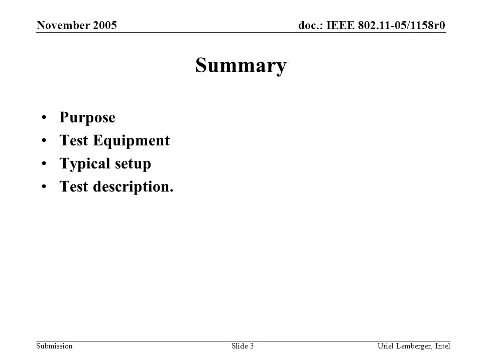doc.: IEEE 802.11-05/1158r0 Submission November 2005 Uriel Lemberger, IntelSlide 14 Reporting The results can be summarized in the following table: Transmit Rate: rate Channel: channel Transmit Power (dBm)Attenuatio n (dB ) RX Power Level (dBm) Number of transmitted packets Number of received packets PER = 1-Recieved/Transmitted The results should be reported as a table or a graph of PER(RxPowerLevel) The Sensitivity should be calculated and reported as the point where the PER reaches percentage as define by the spec (10% OFDM, 8% CCK and DSSS)