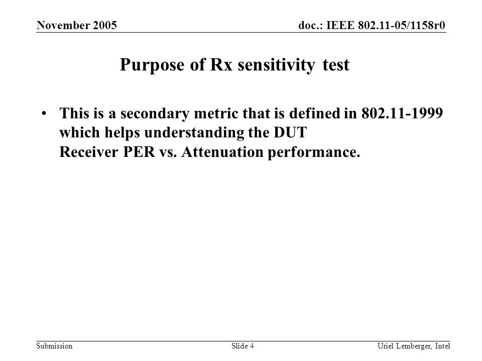 doc.: IEEE 802.11-05/1158r0 Submission November 2005 Uriel Lemberger, IntelSlide 15 Example of reporting table for one test Transmit Rate: 54MbpsChannel:11a, 5180MHz WLCP_TX_ Power [dBm] Attenuation [dB] Setup_Path _Loss [dB] RX_Input_Power [dBm] = WLCP_TX_Power – Attenuation - Setup_Path_Loss Number of transmitted packets Received packets RX PER [%] 151935-391000 9990.1 152235-421000 0 152535-451000 0 152835-481000 0 153135-511000 0 153435-541000 0 153735-571000 0 154035-601000 0 154335-631000 0 154635-661000 9990.1 154935-691000 9901 155235-721000 90010 155535-751000 60040