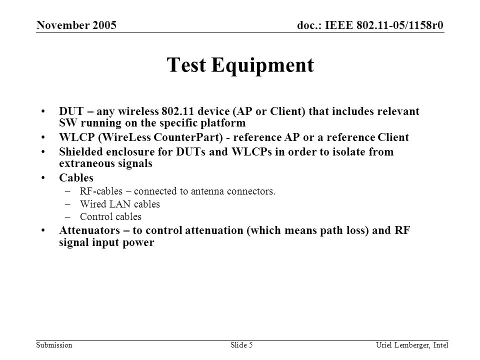 doc.: IEEE /1158r0 Submission November 2005 Uriel Lemberger, IntelSlide 5 Test Equipment DUT – any wireless device (AP or Client) that includes relevant SW running on the specific platform WLCP (WireLess CounterPart) - reference AP or a reference Client Shielded enclosure for DUTs and WLCPs in order to isolate from extraneous signals Cables –RF-cables – connected to antenna connectors.