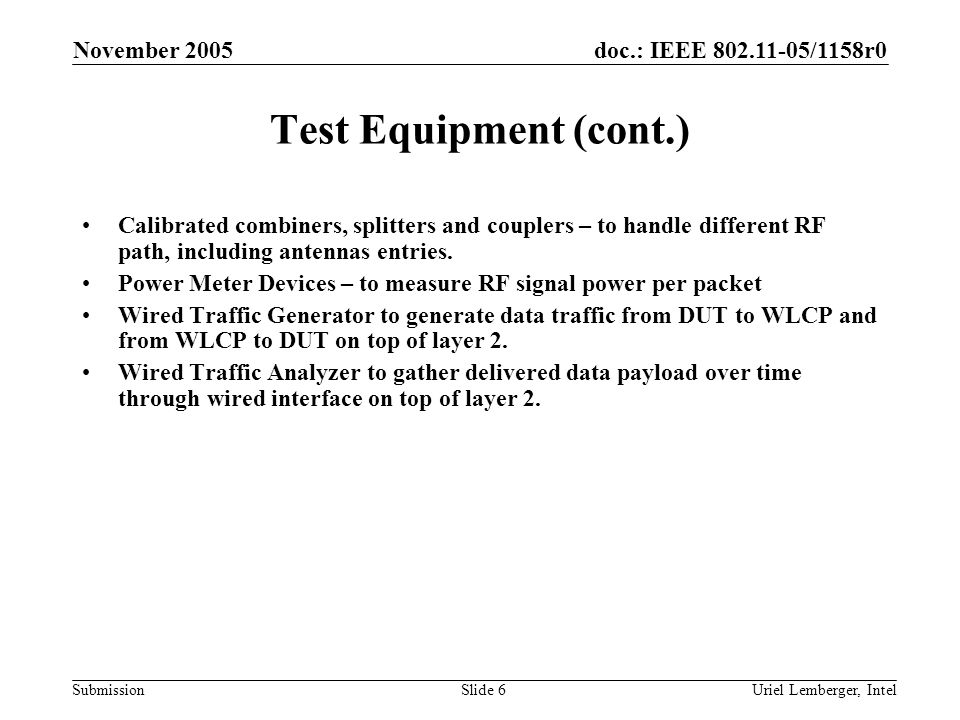 doc.: IEEE 802.11-05/1158r0 Submission November 2005 Uriel Lemberger, IntelSlide 7 Test Equipment (cont.) Test controller Includes the following capabilities, likely automated and controlled by dedicated SW: –The ability to control TX rates and TX power of WLCP and DUT –The ability to control power meters.
