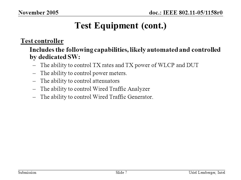 doc.: IEEE /1158r0 Submission November 2005 Uriel Lemberger, IntelSlide 7 Test Equipment (cont.) Test controller Includes the following capabilities, likely automated and controlled by dedicated SW: –The ability to control TX rates and TX power of WLCP and DUT –The ability to control power meters.