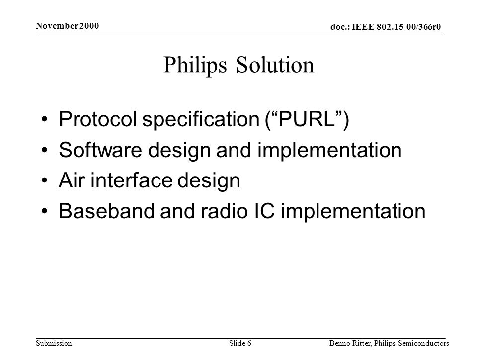 doc.: IEEE 802.15-00/366r0 Submission November 2000 Benno Ritter, Philips SemiconductorsSlide 6 Philips Solution Protocol specification ( PURL ) Software design and implementation Air interface design Baseband and radio IC implementation
