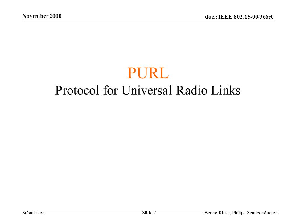 doc.: IEEE 802.15-00/366r0 Submission November 2000 Benno Ritter, Philips SemiconductorsSlide 7 PURL Protocol for Universal Radio Links A Protocol for Low Cost Radio Devices