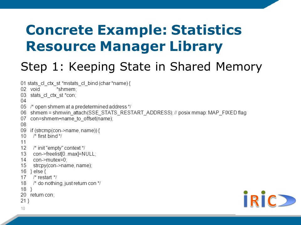 Concrete Example: Statistics Resource Manager Library Step 1: Keeping State in Shared Memory 01 stats_cl_ctx_st *mstats_cl_bind (char *name) { 02 void *shmem; 03 stats_cl_ctx_st *con; 04 05 /* open shmem at a predetermined address */ 06 shmem = shmwin_attach(SSE_STATS_RESTART_ADDRESS); // posix mmap: MAP_FIXED flag 07 con=shmem+name_to_offset(name); 08 09 if (strcmp(con->name, name)) { 10 /* first bind */ 11 12 /* init empty context */ 13 con->freelist[0..max]=NULL; 14 con->mutex=0; 15 strcpy(con->name, name); 16 } else { 17 /* restart */ 18 /* do nothing, just return con */ 18 } 20 return con; 21 } 10