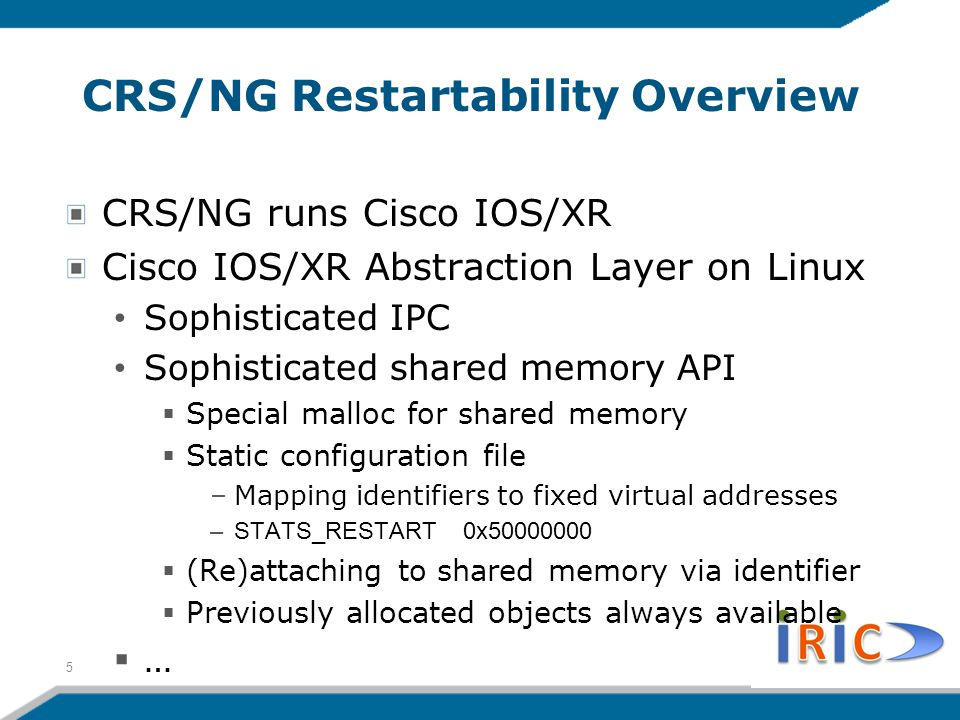 CRS/NG Restartability Overview CRS/NG runs Cisco IOS/XR Cisco IOS/XR Abstraction Layer on Linux Sophisticated IPC Sophisticated shared memory API  Special malloc for shared memory  Static configuration file –Mapping identifiers to fixed virtual addresses –STATS_RESTART 0x50000000  (Re)attaching to shared memory via identifier  Previously allocated objects always available  … 5