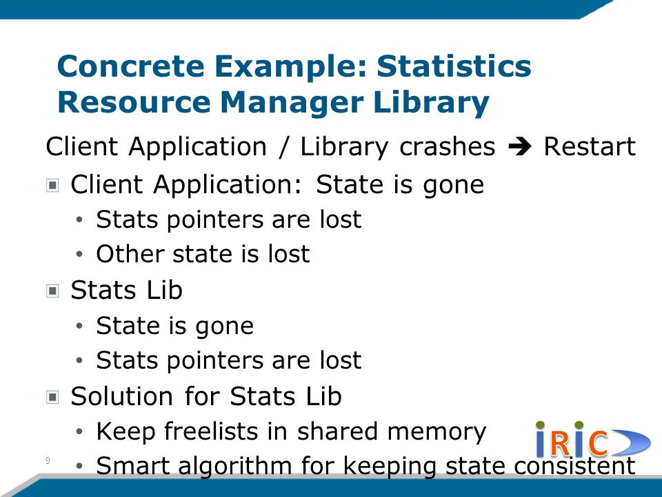 Concrete Example: Statistics Resource Manager Library Client Application / Library crashes  Restart Client Application: State is gone Stats pointers are lost Other state is lost Stats Lib State is gone Stats pointers are lost Solution for Stats Lib Keep freelists in shared memory Smart algorithm for keeping state consistent 9