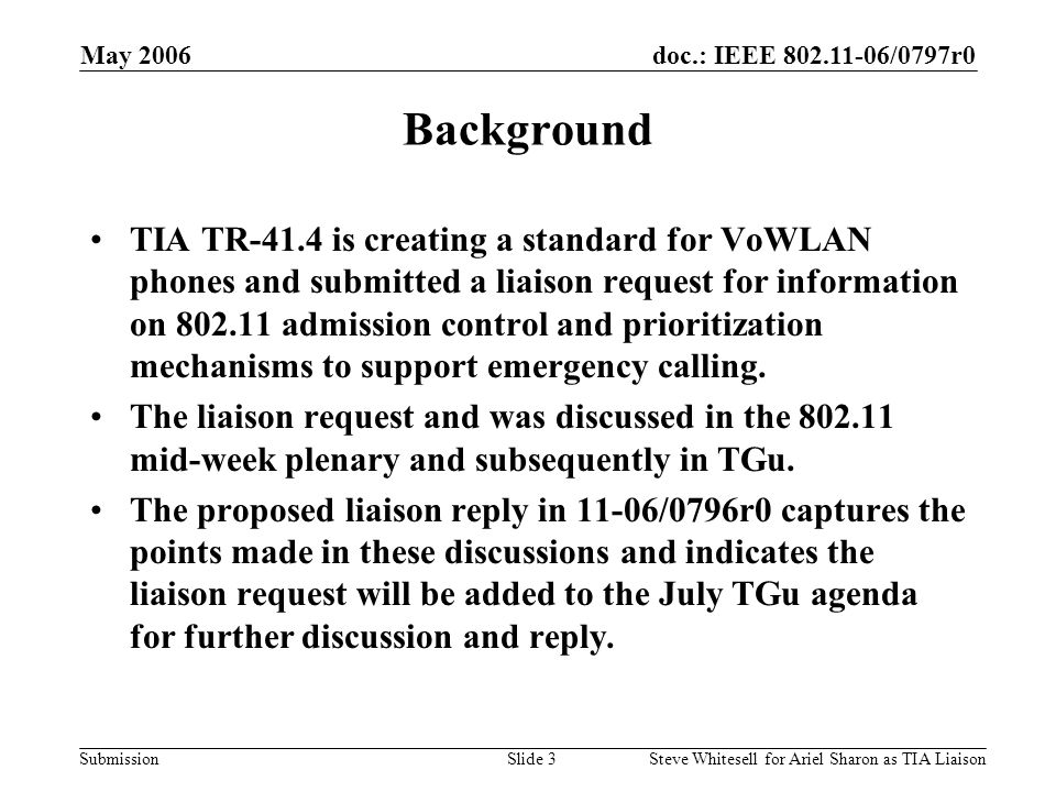 doc.: IEEE 802.11-06/0797r0 Submission May 2006 Steve Whitesell for Ariel Sharon as TIA LiaisonSlide 4 Points from Mid-Week Plenary Discussion to be Included in Reply QoS mechanisms currently exist for giving voice calls priority over other types of data traffic, but not for prioritizing different types of voice calls.