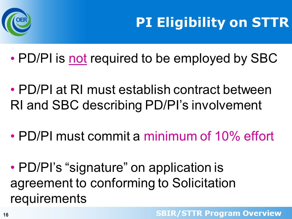 16 PI Eligibility on STTR PD/PI is not required to be employed by SBC PD/PI at RI must establish contract between RI and SBC describing PD/PI's involvement PD/PI must commit a minimum of 10% effort PD/PI's signature on application is agreement to conforming to Solicitation requirements SBIR/STTR Program Overview