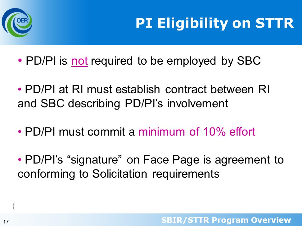 17 PI Eligibility on STTR PD/PI is not required to be employed by SBC PD/PI at RI must establish contract between RI and SBC describing PD/PI's involvement PD/PI must commit a minimum of 10% effort PD/PI's signature on Face Page is agreement to conforming to Solicitation requirements SBIR/STTR Program Overview