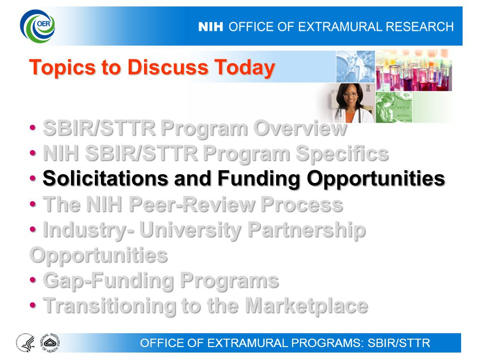 OFFICE OF EXTRAMURAL PROGRAMS: SBIR/STTR Topics to Discuss Today SBIR/STTR Program Overview SBIR/STTR Program Overview NIH SBIR/STTR Program Specifics NIH SBIR/STTR Program Specifics Solicitations and Funding Opportunities Solicitations and Funding Opportunities The NIH Peer-Review Process The NIH Peer-Review Process Industry- University Partnership Opportunities Industry- University Partnership Opportunities Gap-Funding Programs Gap-Funding Programs Transitioning to the Marketplace Transitioning to the Marketplace