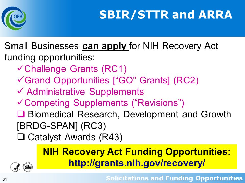 31 Small Businesses can apply for NIH Recovery Act funding opportunities: Challenge Grants (RC1) Grand Opportunities [ GO Grants] (RC2) Administrative Supplements Competing Supplements ( Revisions )  Biomedical Research, Development and Growth [BRDG-SPAN] (RC3)  Catalyst Awards (R43) SBIR/STTR and ARRA NIH Recovery Act Funding Opportunities: http://grants.nih.gov/recovery/ Solicitations and Funding Opportunities