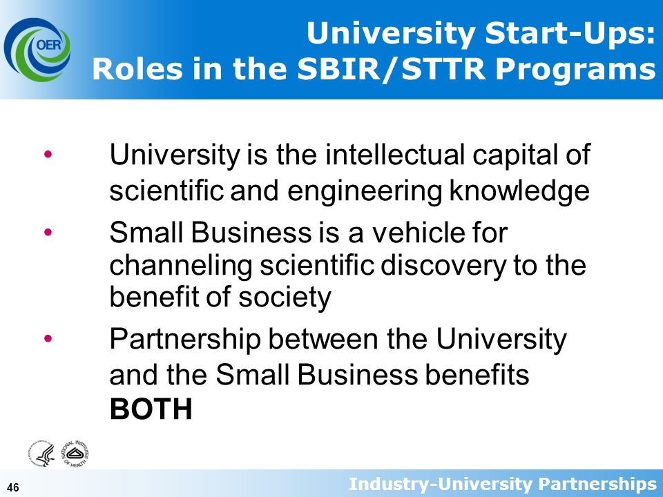 46 University Start-Ups: Roles in the SBIR/STTR Programs University is the intellectual capital of scientific and engineering knowledge Small Business is a vehicle for channeling scientific discovery to the benefit of society Partnership between the University and the Small Business benefits BOTH Industry-University Partnerships