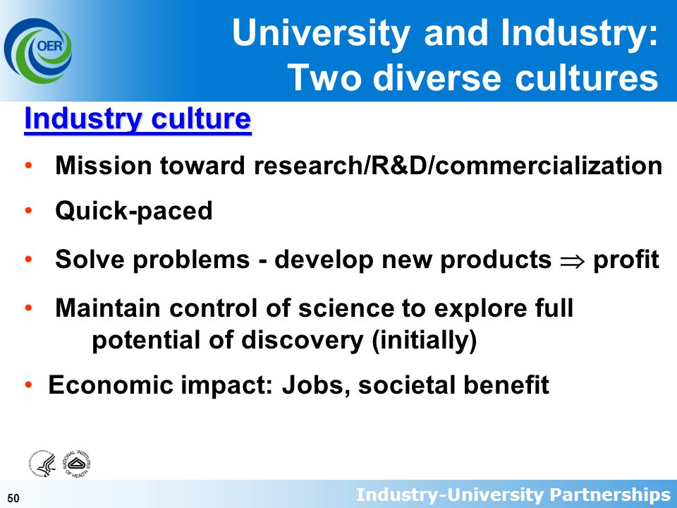 50 Industry culture Mission toward research/R&D/commercialization Quick-paced Solve problems - develop new products  profit Maintain control of science to explore full potential of discovery (initially) Economic impact: Jobs, societal benefit University and Industry: Two diverse cultures Industry-University Partnerships