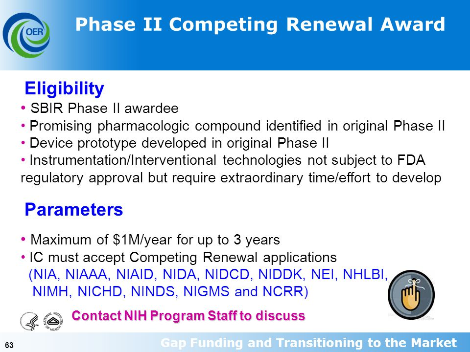 63 SBIR Phase II awardee Promising pharmacologic compound identified in original Phase II Device prototype developed in original Phase II Instrumentation/Interventional technologies not subject to FDA regulatory approval but require extraordinary time/effort to develop Contact NIH Program Staff to discuss Eligibility Parameters Maximum of $1M/year for up to 3 years IC must accept Competing Renewal applications (NIA, NIAAA, NIAID, NIDA, NIDCD, NIDDK, NEI, NHLBI, NIMH, NICHD, NINDS, NIGMS and NCRR) Phase II Competing Renewal Award Gap Funding and Transitioning to the Market