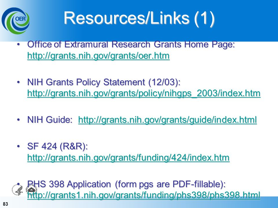 83 Resources/Links (1) Office of Extramural Research Grants Home Page: http://grants.nih.gov/grants/oer.htmOffice of Extramural Research Grants Home Page: http://grants.nih.gov/grants/oer.htm http://grants.nih.gov/grants/oer.htm NIH Grants Policy Statement (12/03): http://grants.nih.gov/grants/policy/nihgps_2003/index.htmNIH Grants Policy Statement (12/03): http://grants.nih.gov/grants/policy/nihgps_2003/index.htm http://grants.nih.gov/grants/policy/nihgps_2003/index.htm NIH Guide: http://grants.nih.gov/grants/guide/index.htmlNIH Guide: http://grants.nih.gov/grants/guide/index.htmlhttp://grants.nih.gov/grants/guide/index.html SF 424 (R&R): http://grants.nih.gov/grants/funding/424/index.htmSF 424 (R&R): http://grants.nih.gov/grants/funding/424/index.htm http://grants.nih.gov/grants/funding/424/index.htm PHS 398 Application (form pgs are PDF-fillable): http://grants1.nih.gov/grants/funding/phs398/phs398.htmlPHS 398 Application (form pgs are PDF-fillable): http://grants1.nih.gov/grants/funding/phs398/phs398.html http://grants1.nih.gov/grants/funding/phs398/phs398.html