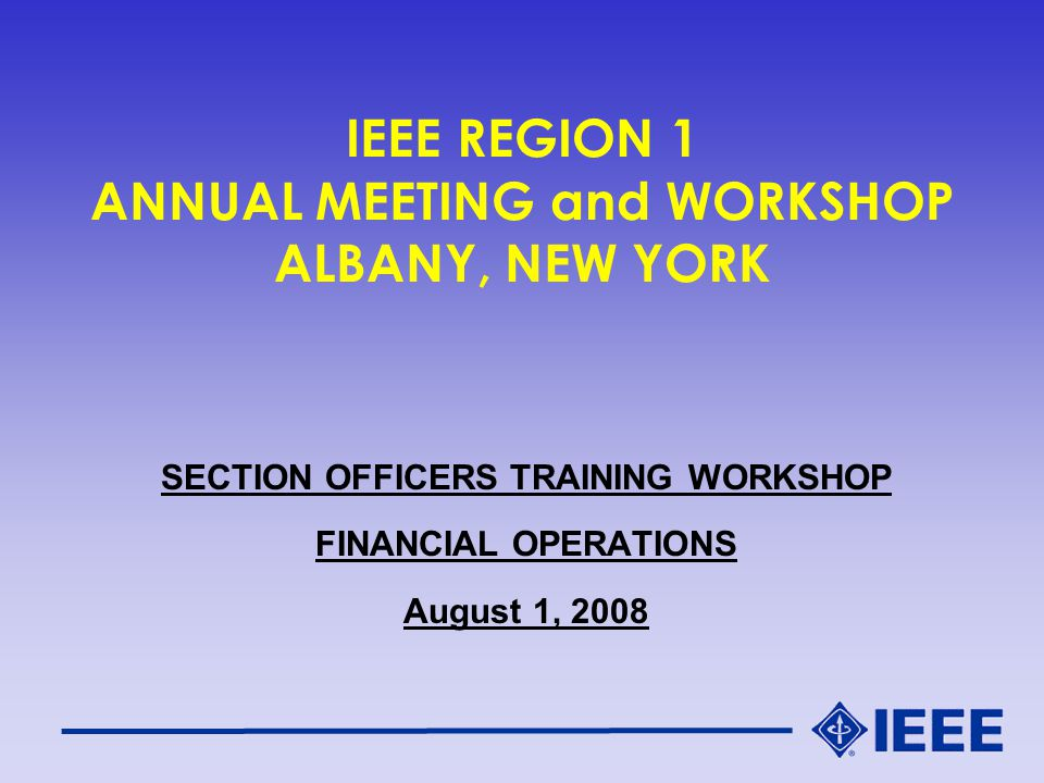IEEE REGION 1 ANNUAL MEETING and WORKSHOP ALBANY, NEW YORK SECTION OFFICERS TRAINING WORKSHOP FINANCIAL OPERATIONS August 1, 2008
