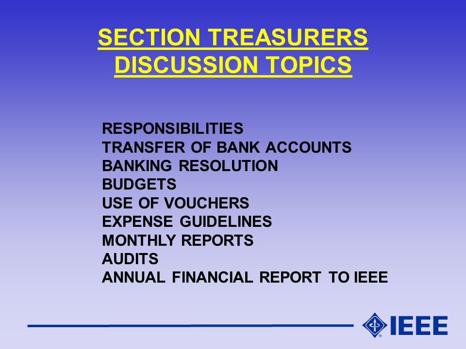 TYPICAL TREASURER S RESPONSIBILITIES Oversee Section Financial Matters Assist in Preparation of Annual Budget Prepare Written Report for Section EXCOM Meetings NET WORTH INCOMEEXPENDITURES Establish Bank Accounts (IEEE Concentration Banking) Pay ALL JUSTIFIED Expenses Receive ALL Funds Due Section Make Investment Recommendations Request Approval for Banking Resolutions Audit All Section Sponsored Conferences Participate in Audit of Section Books Attend Appropriate IEEE Training Prepare & Submit Annual Report to IEEE