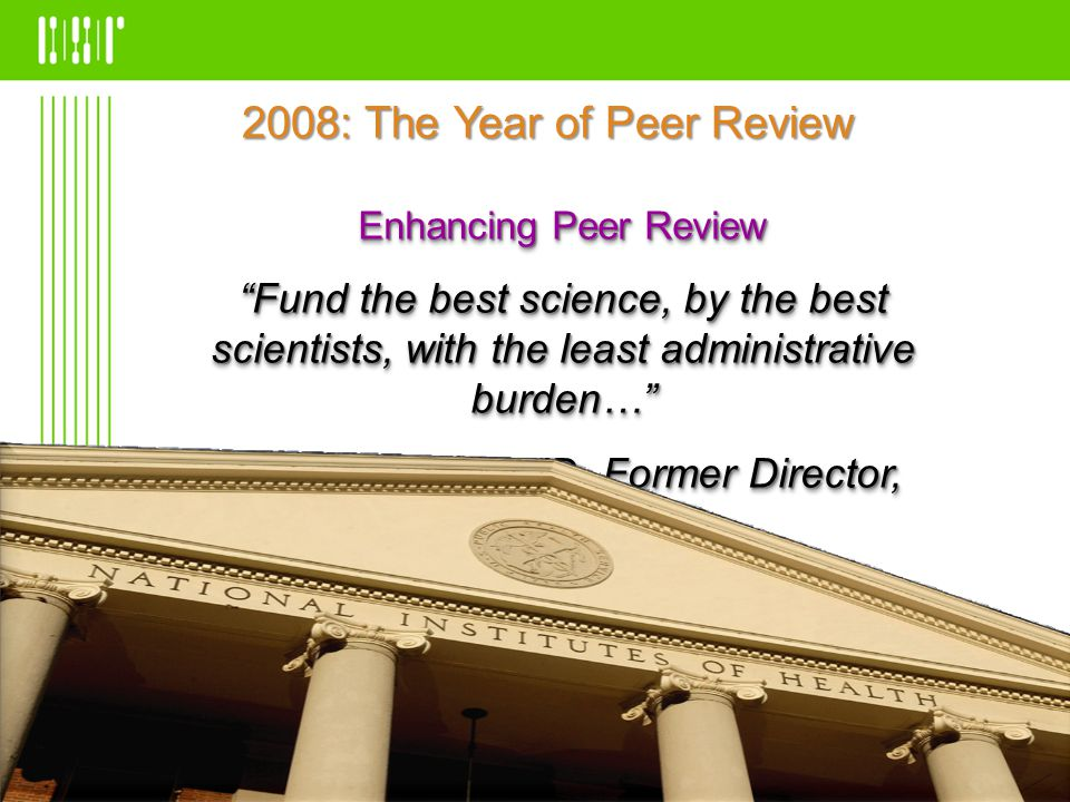 Enhancing Peer Review Fund the best science, by the best scientists, with the least administrative burden… Elias Zerhouni, MD, Former Director, NIH Enhancing Peer Review Fund the best science, by the best scientists, with the least administrative burden… Elias Zerhouni, MD, Former Director, NIH 2008: The Year of Peer Review