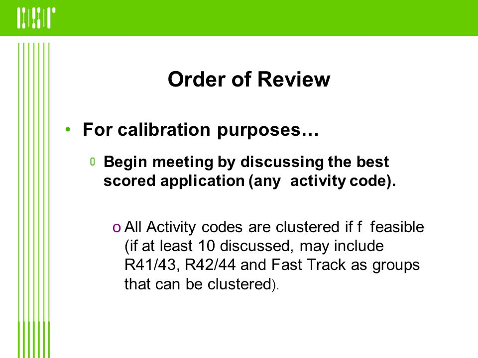 Order of Review For calibration purposes… Begin meeting by discussing the best scored application (any activity code).