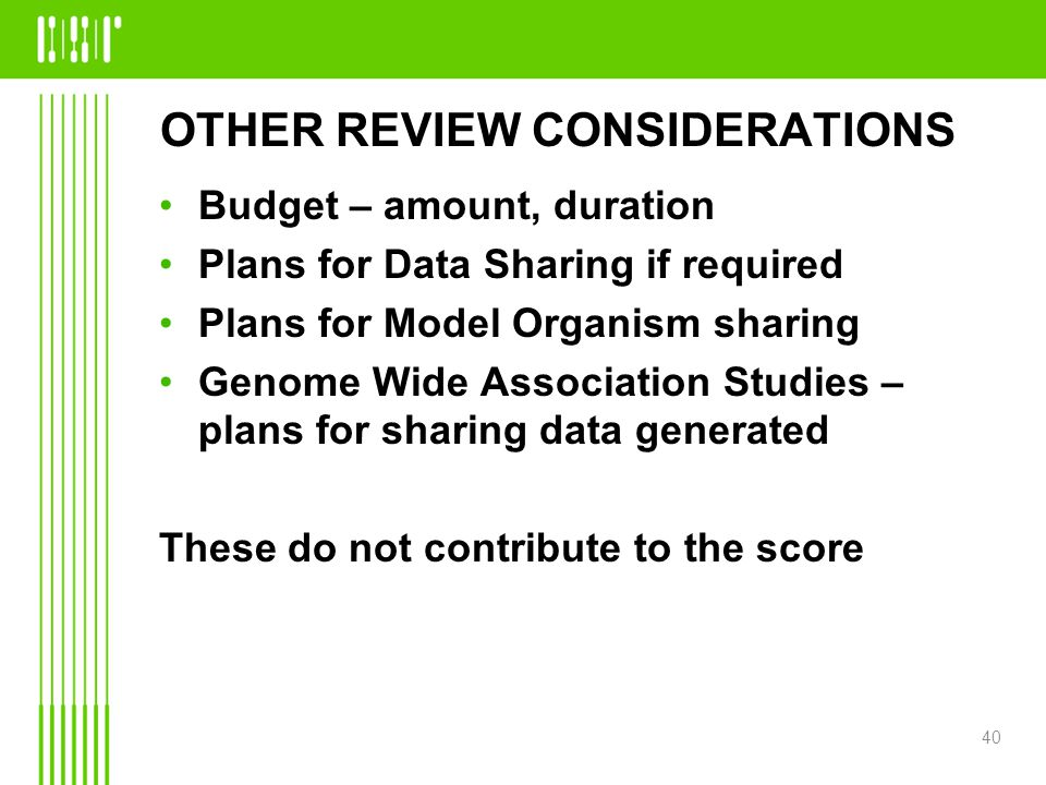 OTHER REVIEW CONSIDERATIONS Budget – amount, duration Plans for Data Sharing if required Plans for Model Organism sharing Genome Wide Association Studies – plans for sharing data generated These do not contribute to the score 40