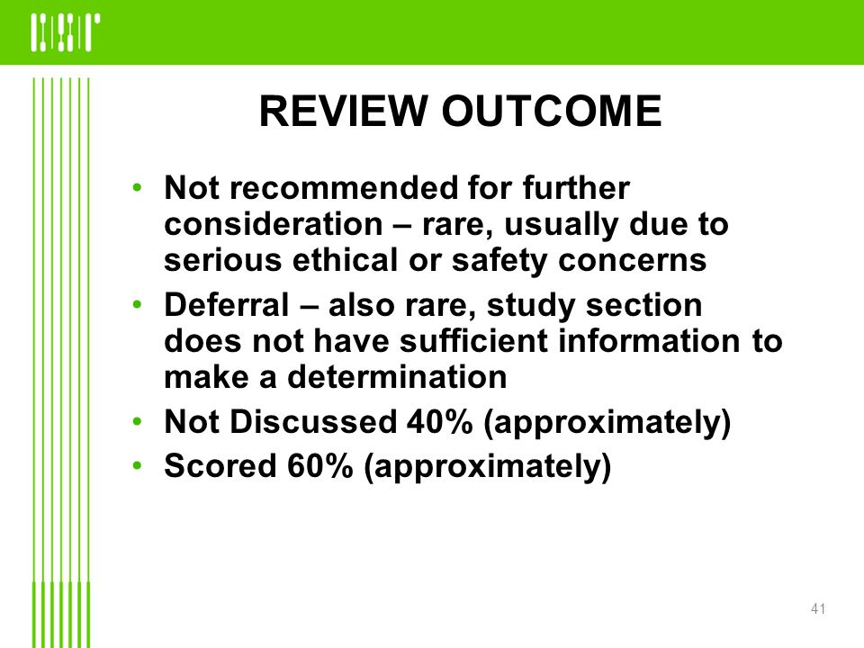 REVIEW OUTCOME Not recommended for further consideration – rare, usually due to serious ethical or safety concerns Deferral – also rare, study section does not have sufficient information to make a determination Not Discussed 40% (approximately) Scored 60% (approximately) 41