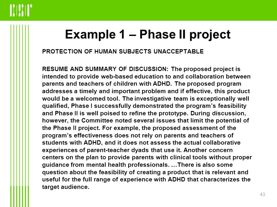 Example 1 – Phase II project PROTECTION OF HUMAN SUBJECTS UNACCEPTABLE RESUME AND SUMMARY OF DISCUSSION: The proposed project is intended to provide web-based education to and collaboration between parents and teachers of children with ADHD.