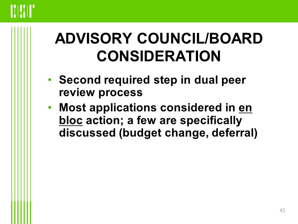 ADVISORY COUNCIL/BOARD CONSIDERATION Second required step in dual peer review process Most applications considered in en bloc action; a few are specifically discussed (budget change, deferral) 45