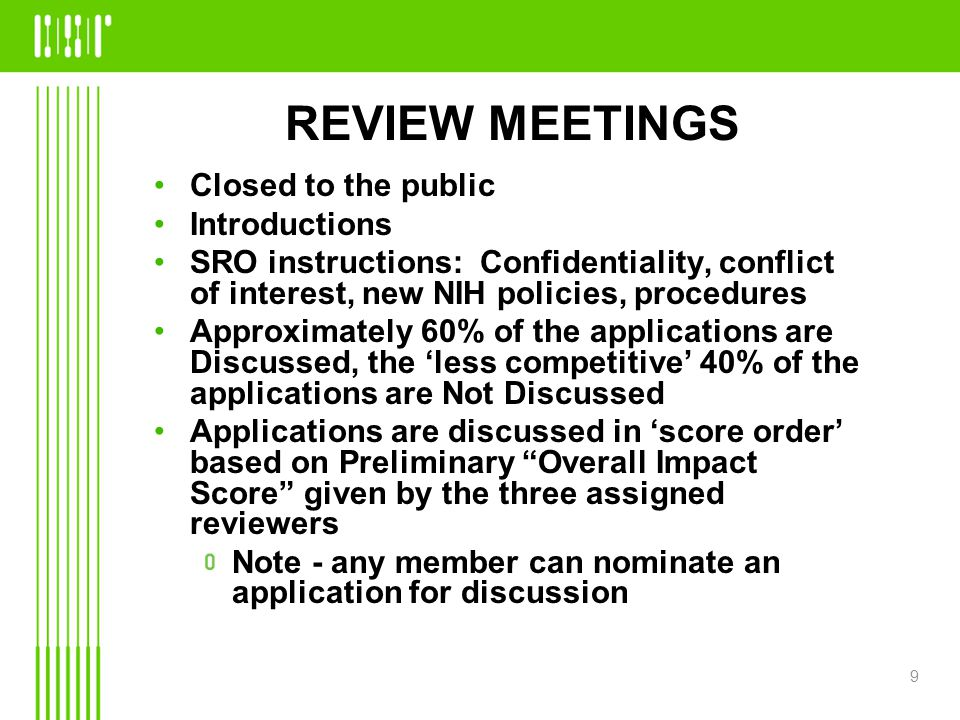 REVIEW MEETINGS Closed to the public Introductions SRO instructions: Confidentiality, conflict of interest, new NIH policies, procedures Approximately 60% of the applications are Discussed, the 'less competitive' 40% of the applications are Not Discussed Applications are discussed in 'score order' based on Preliminary Overall Impact Score given by the three assigned reviewers Note - any member can nominate an application for discussion 9