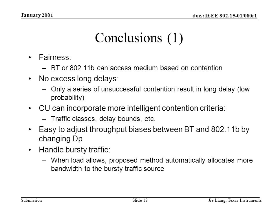 doc.: IEEE 802.15-01/080r1 Submission January 2001 Jie Liang, Texas InstrumentsSlide 18 Conclusions (1) Fairness: –BT or 802.11b can access medium based on contention No excess long delays: –Only a series of unsuccessful contention result in long delay (low probability) CU can incorporate more intelligent contention criteria: –Traffic classes, delay bounds, etc.