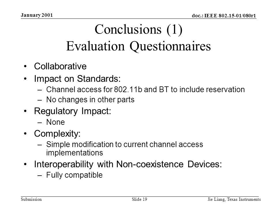 doc.: IEEE 802.15-01/080r1 Submission January 2001 Jie Liang, Texas InstrumentsSlide 19 Conclusions (1) Evaluation Questionnaires Collaborative Impact on Standards: –Channel access for 802.11b and BT to include reservation –No changes in other parts Regulatory Impact: –None Complexity: –Simple modification to current channel access implementations Interoperability with Non-coexistence Devices: –Fully compatible
